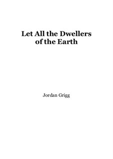 Let All the Dwellers of the Earth: Let All the Dwellers of the Earth by Jordan Grigg