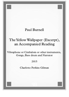 The Yellow Wallpaper (Excerpt), an Accompanied Reading, for vibraphone or cimbalom or other insts, 3 gongs, bass drum and narrator: The Yellow Wallpaper (Excerpt), an Accompanied Reading, for vibraphone or cimbalom or other insts, 3 gongs, bass drum and narrator by Paul Burnell