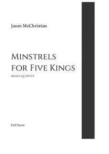 Minstrels for Five Kings - for brass quintet: Minstrels for Five Kings - for brass quintet by Jason McChristian