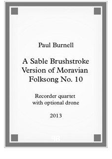 A Sable Brushstroke Version of Moravian Folksong No.10, for recorder quartet S, A, T, B with optional drone – Score and Parts: A Sable Brushstroke Version of Moravian Folksong No.10, for recorder quartet S, A, T, B with optional drone – Score and Parts by Paul Burnell