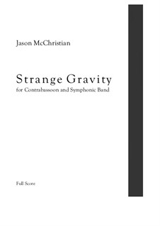 Strange Gravity - for Contrabassoon and Symphonic Band: Strange Gravity - for Contrabassoon and Symphonic Band by Jason McChristian