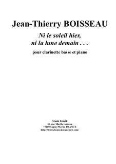 Ni Le Soleil Hier, Ni La Lune Demain . . . for bass clarinet and piano: Ni Le Soleil Hier, Ni La Lune Demain . . . for bass clarinet and piano by Jean-Thierry Boisseau