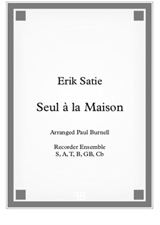 Seul à la Maison: Arranged for recorders S,A,T,B,GB,Cb - score and parts by Erik Satie
