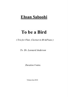 To be a Bird (Trio for Flute, Clarinet in Bb and Piano): To be a Bird (Trio for Flute, Clarinet in Bb and Piano) by Ehsan Saboohi