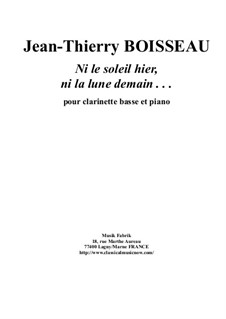 Ni Le Soleil Hier, Ni La Lune Demain . . . for bass clarinet and piano: Ni Le Soleil Hier, Ni La Lune Demain . . . for bass clarinet and piano by Jean-Thierry Boisseau