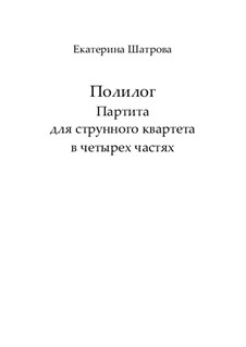 Polylogue. Partita for string Quartet in 4 parts – Score and parts: Polylogue. Partita for string Quartet in 4 parts – Score and parts by Yekaterina Shatrova