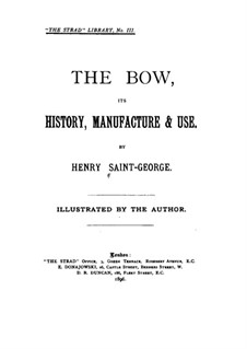 The Bow, Its History, Manufacture and Use: The Bow, Its History, Manufacture and Use by Henry Saint-George