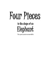 Four Pieces in the Shape of an Elephant (percussion ensemble): Four Pieces in the Shape of an Elephant (percussion ensemble) by Joseph Hasper