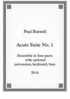 Acute Suite No.1, for ensemble in four parts with optional percussion, optional keyboard and optional bass – Score and Parts: Acute Suite No.1, for ensemble in four parts with optional percussion, optional keyboard and optional bass – Score and Parts by Paul Burnell
