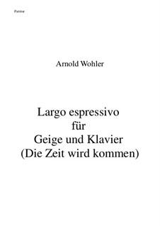 Largo espressivo für Geige und Klavier (Die Zeit wird kommen): Largo espressivo für Geige und Klavier (Die Zeit wird kommen) by Arnold Wohler