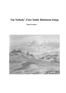 I am nobody, four poems of Emily Dickinson rearranged for tenor and piano: I am nobody, four poems of Emily Dickinson rearranged for tenor and piano by Sonja Grossner